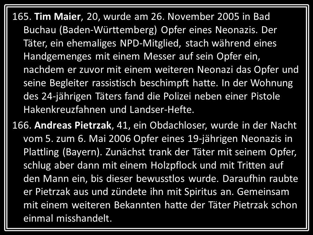 165. Tim Maier, 20, wurde am 26. November 2005 in Bad Buchau (Baden-Württemberg) Opfer eines Neonazis. Der Täter, ein ehemaliges NPD-Mitglied, stach während eines Handgemenges mit einem Messer auf sein Opfer ein, nachdem er zuvor mit einem weiteren Neonazi das Opfer und seine Begleiter rassistisch beschimpft hatte. In der Wohnung des 24-jährigen Täters fand die Polizei neben einer Pistole Hakenkreuzfahnen und Landser-Hefte.