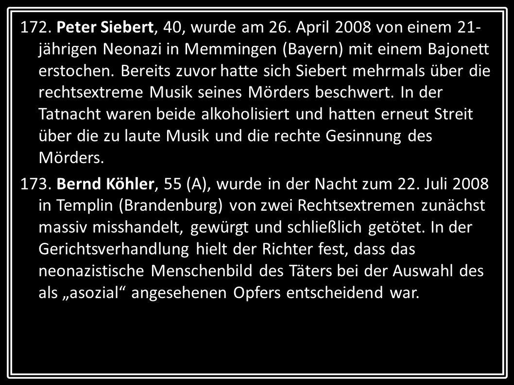 172. Peter Siebert, 40, wurde am 26. April 2008 von einem 21-jährigen Neonazi in Memmingen (Bayern) mit einem Bajonett erstochen. Bereits zuvor hatte sich Siebert mehrmals über die rechtsextreme Musik seines Mörders beschwert. In der Tatnacht waren beide alkoholisiert und hatten erneut Streit über die zu laute Musik und die rechte Gesinnung des Mörders.
