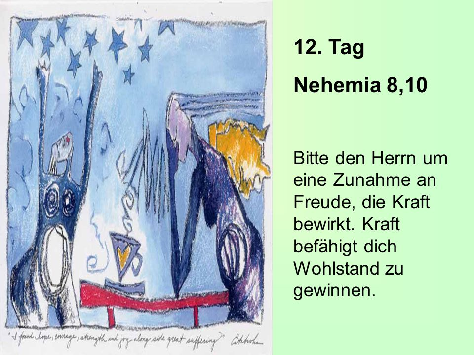 12. Tag Nehemia 8,10. Bitte den Herrn um eine Zunahme an Freude, die Kraft bewirkt.