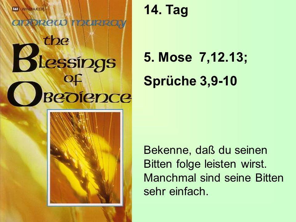 14. Tag 5. Mose 7,12.13; Sprüche 3,9-10. Bekenne, daß du seinen Bitten folge leisten wirst.