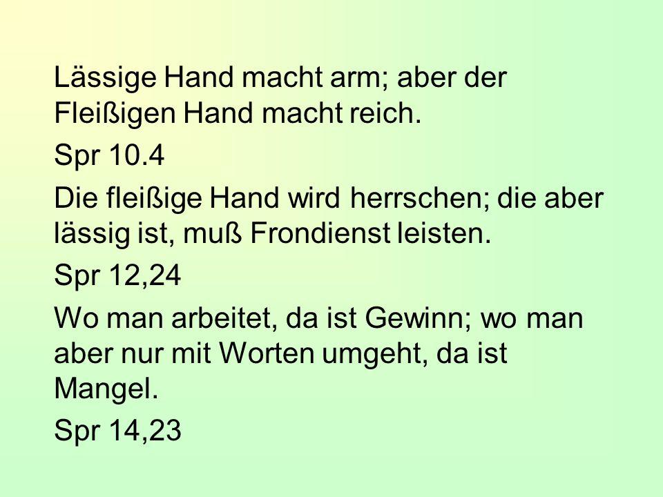 Lässige Hand macht arm; aber der Fleißigen Hand macht reich.
