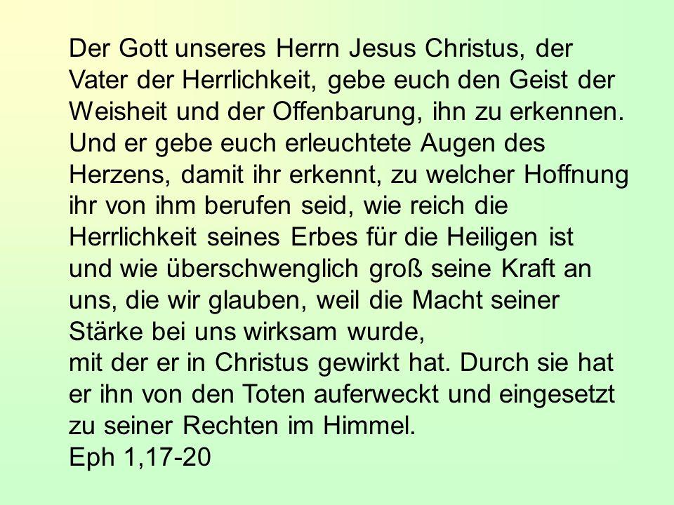 Der Gott unseres Herrn Jesus Christus, der Vater der Herrlichkeit, gebe euch den Geist der Weisheit und der Offenbarung, ihn zu erkennen.
