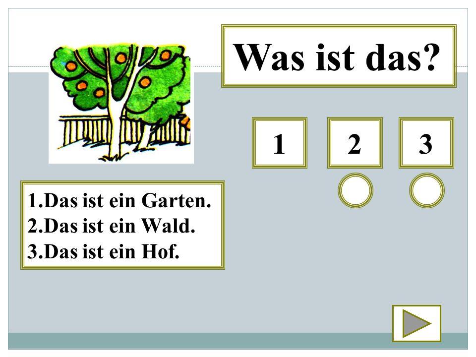 Was ist das 1 2 3 1.Das ist ein Garten. 2.Das ist ein Wald.