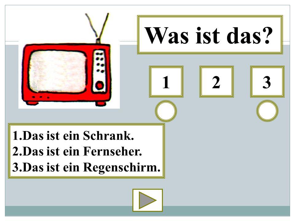 Was ist das 1 2 3 1.Das ist ein Schrank. 2.Das ist ein Fernseher.