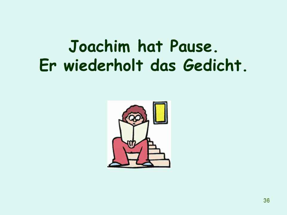 Joachim hat Pause. Er wiederholt das Gedicht.