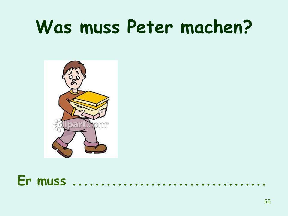 Was muss Peter machen Er muss ...................................