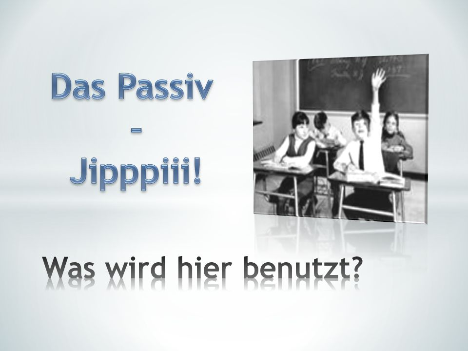 Das Passiv – Jipppiii! Was wird hier benutzt