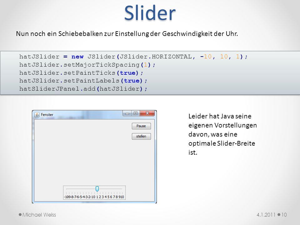 Slider Nun noch ein Schiebebalken zur Einstellung der Geschwindigkeit der Uhr. hatJSlider = new JSlider(JSlider.HORIZONTAL, -10, 10, 1);