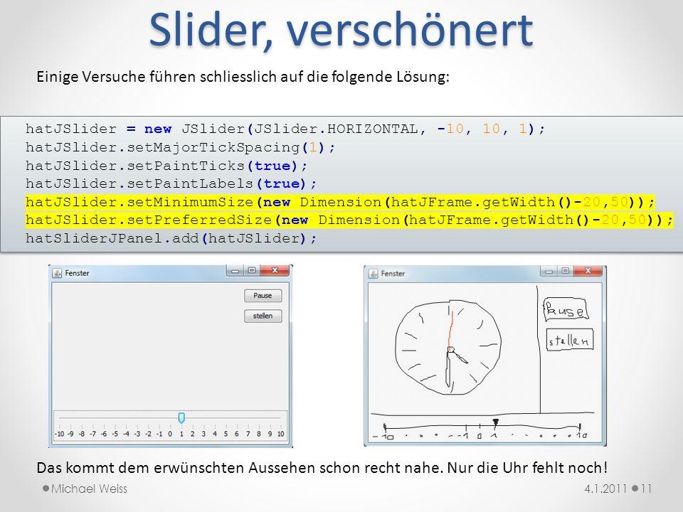Slider, verschönert Einige Versuche führen schliesslich auf die folgende Lösung: hatJSlider = new JSlider(JSlider.HORIZONTAL, -10, 10, 1);