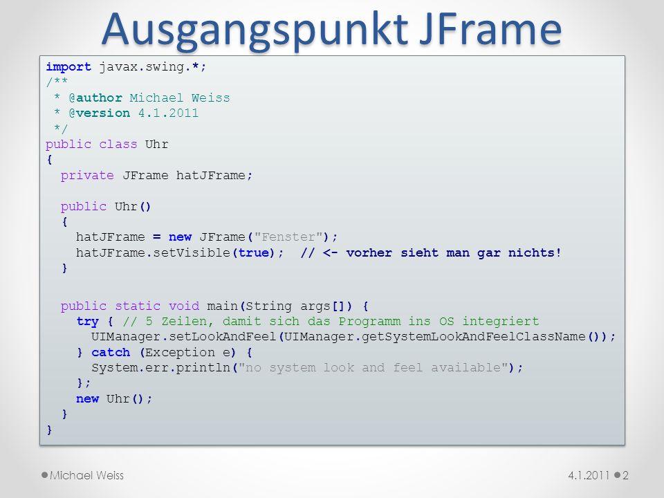 Ausgangspunkt JFrame import javax.swing.*; /** * @author Michael Weiss