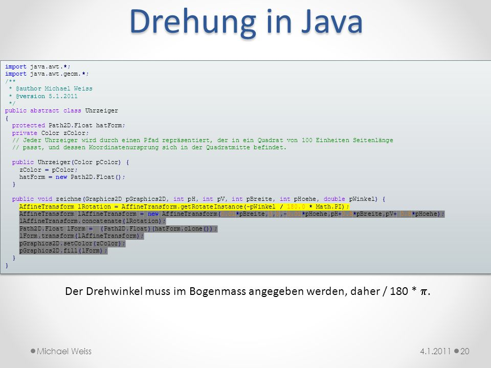 Drehung in Java import java.awt.*; import java.awt.geom.*; /** * @author Michael Weiss. * @version 5.1.2011.