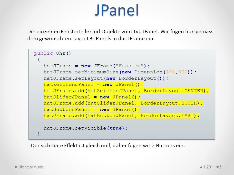 JPanel Die einzelnen Fensterteile sind Objekte vom Typ JPanel. Wir fügen nun gemäss dem gewünschten Layout 3 JPanels in das JFrame ein.