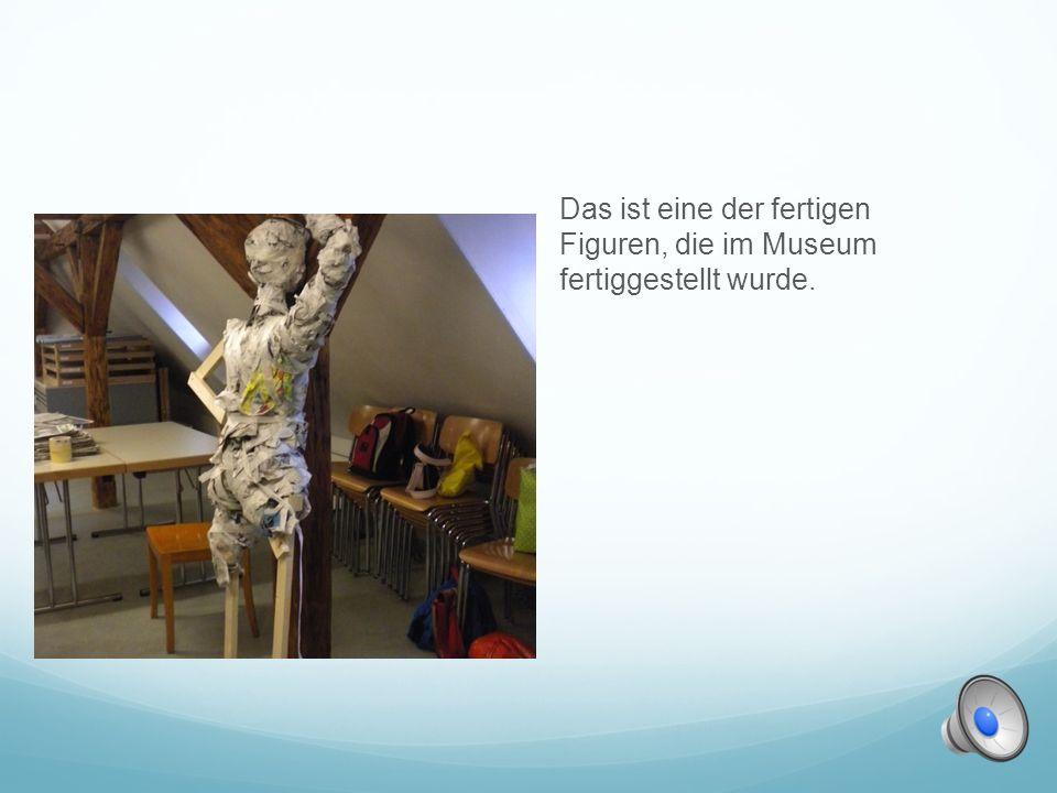 Das ist eine der fertigen Figuren, die im Museum fertiggestellt wurde.