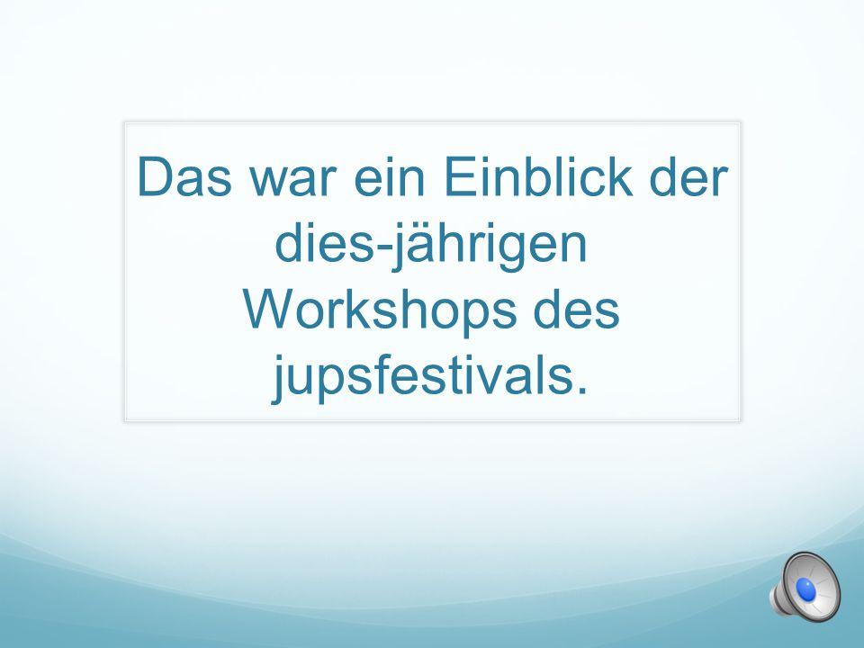 Das war ein Einblick der dies-jährigen Workshops des jupsfestivals.