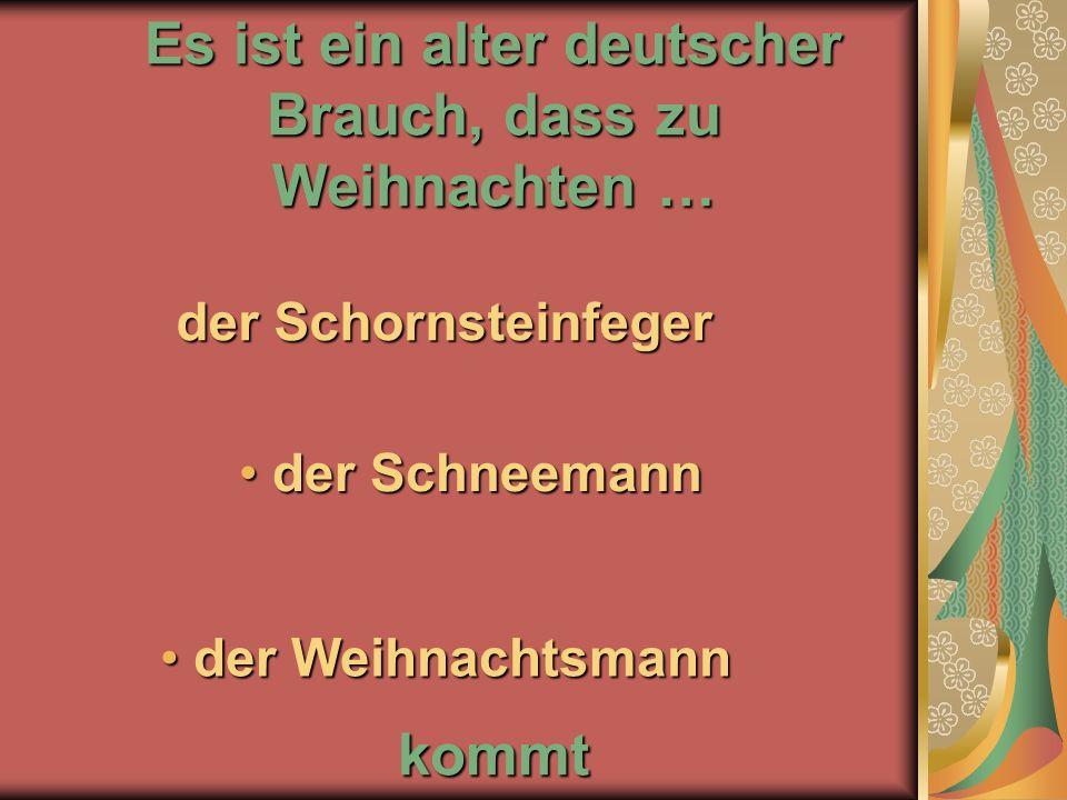 Es ist ein alter deutscher Brauch, dass zu Weihnachten … kommt