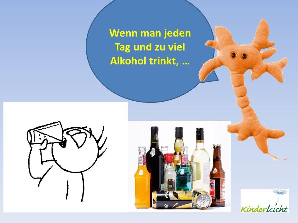 Wenn man jeden Tag und zu viel Alkohol trinkt, …