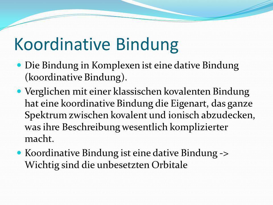 Koordinative Bindung Die Bindung in Komplexen ist eine dative Bindung (koordinative Bindung).