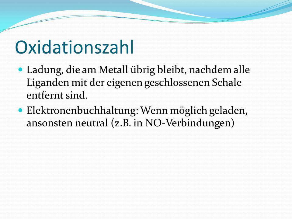 Oxidationszahl Ladung, die am Metall übrig bleibt, nachdem alle Liganden mit der eigenen geschlossenen Schale entfernt sind.