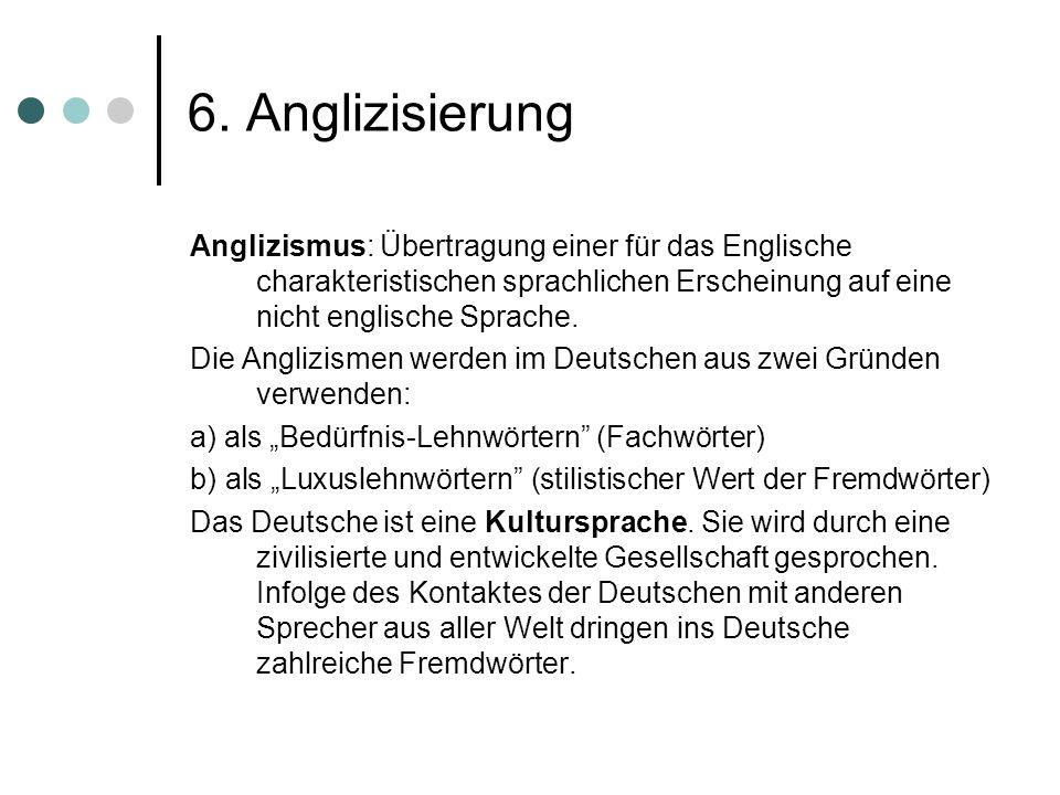 6. AnglizisierungAnglizismus: Übertragung einer für das Englische charakteristischen sprachlichen Erscheinung auf eine nicht englische Sprache.