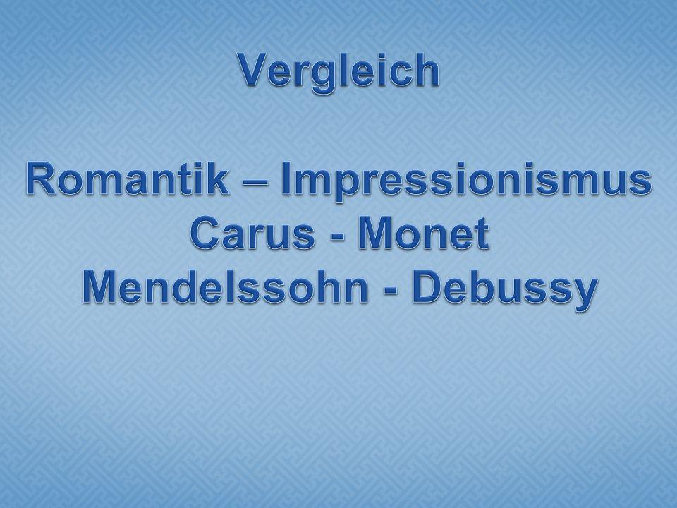 Vergleich Romantik – Impressionismus Carus - Monet Mendelssohn - Debussy