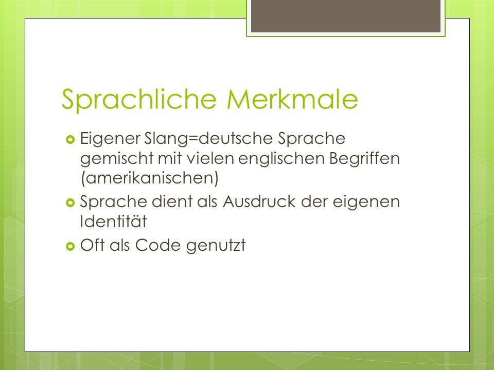 Sprachliche Merkmale Eigener Slang=deutsche Sprache gemischt mit vielen englischen Begriffen (amerikanischen)