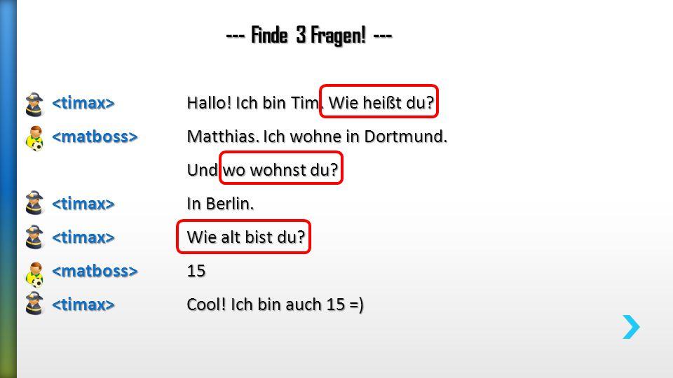 --- Finde 3 Fragen! --- <timax> Hallo! Ich bin Tim. Wie heißt du <matboss> Matthias. Ich wohne in Dortmund.