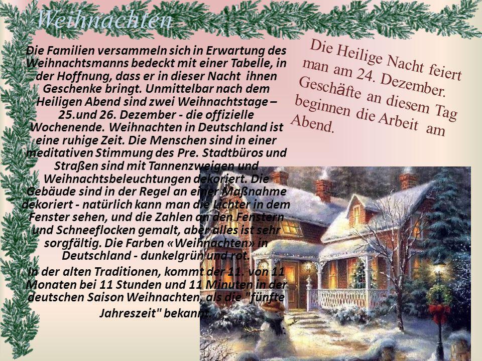 Die Familien versammeln sich in Erwartung des Weihnachtsmanns bedeckt mit einer Tabelle, in der Hoffnung, dass er in dieser Nacht ihnen Geschenke bringt. Unmittelbar nach dem Heiligen Abend sind zwei Weihnachtstage – 25.und 26. Dezember - die offizielle Wochenende. Weihnachten in Deutschland ist eine ruhige Zeit. Die Menschen sind in einer meditativen Stimmung des Pre. Stadtbüros und Straßen sind mit Tannenzweigen und Weihnachtsbeleuchtungen dekoriert. Die Gebäude sind in der Regel an einer Maßnahme dekoriert - natürlich kann man die Lichter in dem Fenster sehen, und die Zahlen an den Fenstern und Schneeflocken gemalt, aber alles ist sehr sorgfältig. Die Farben «Weihnachten» in Deutschland - dunkelgrün und rot.