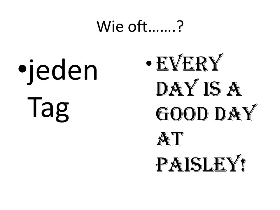 Wie oft……. jeden Tag Every day is a good day at Paisley!