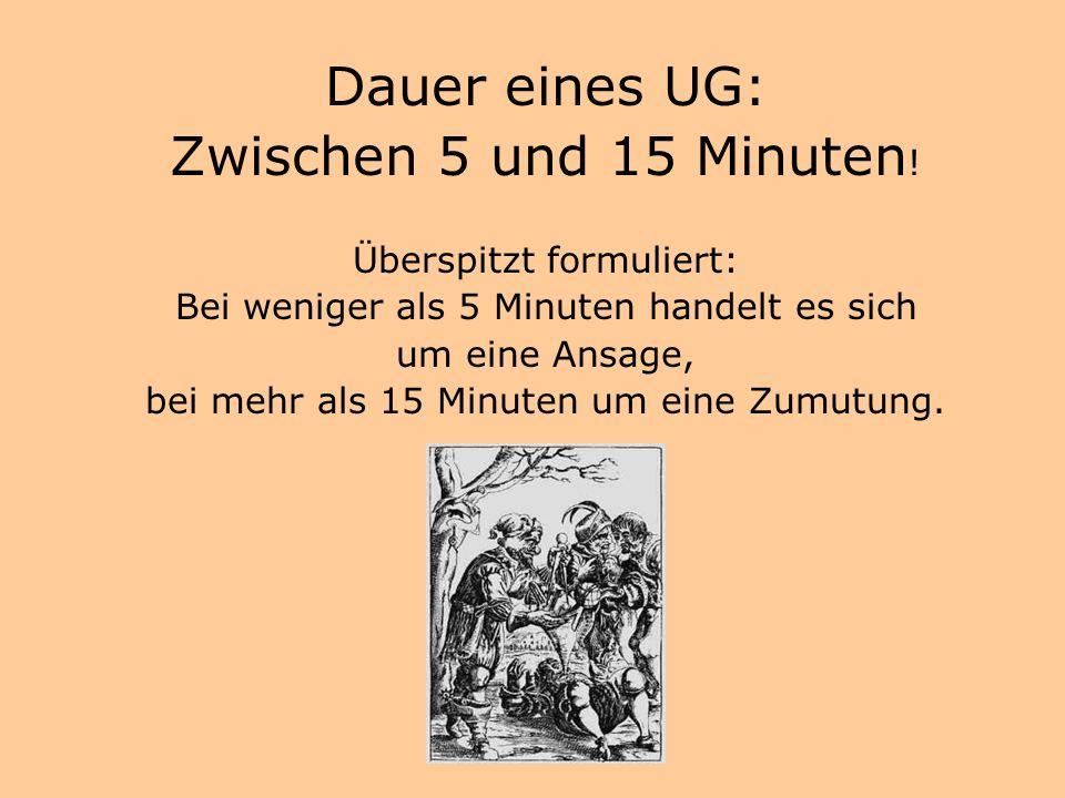 Dauer eines UG: Zwischen 5 und 15 Minuten! Überspitzt formuliert: