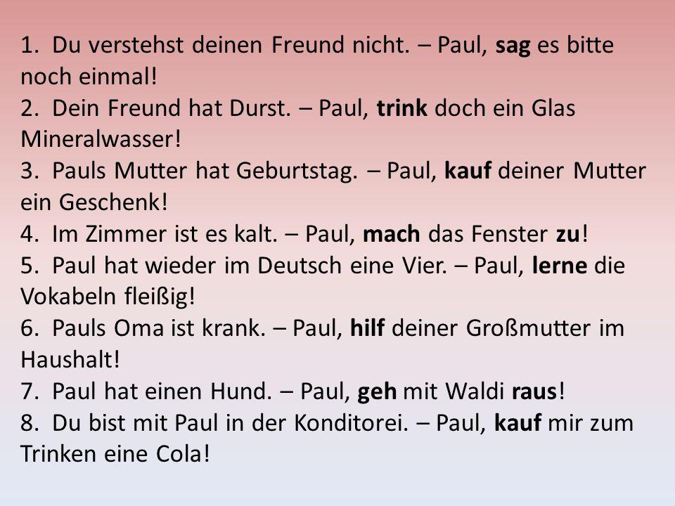 1. Du verstehst deinen Freund nicht. – Paul, sag es bitte noch einmal!