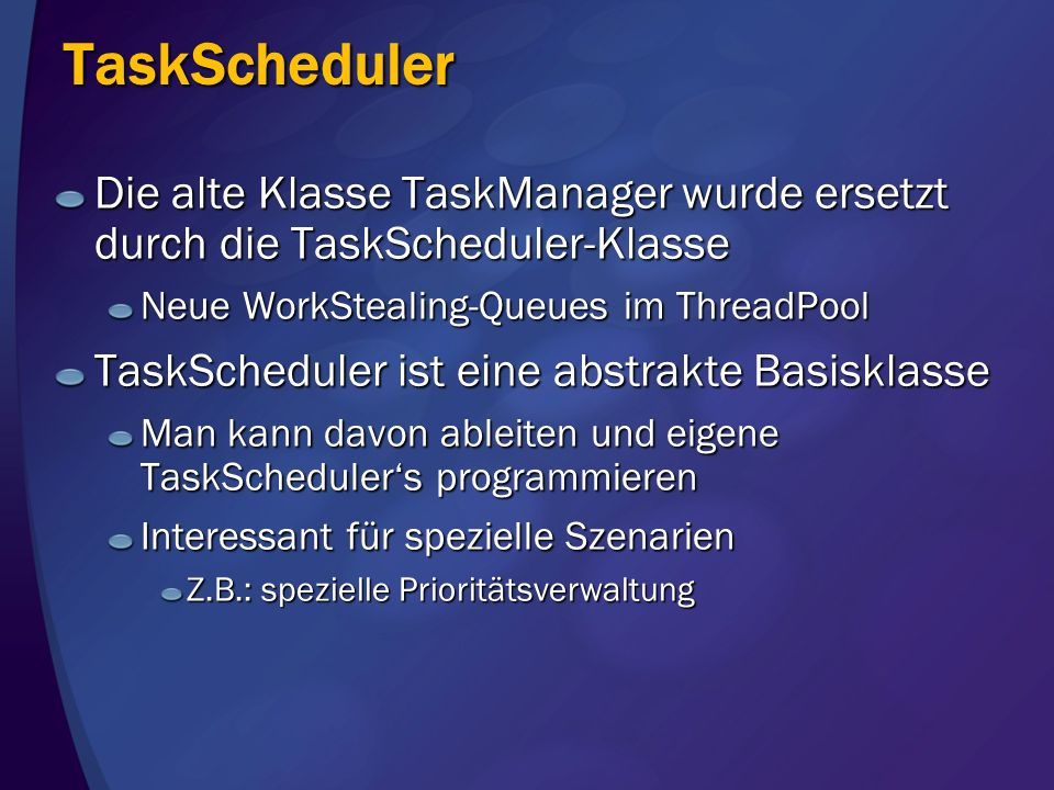 TaskScheduler Die alte Klasse TaskManager wurde ersetzt durch die TaskScheduler-Klasse. Neue WorkStealing-Queues im ThreadPool.