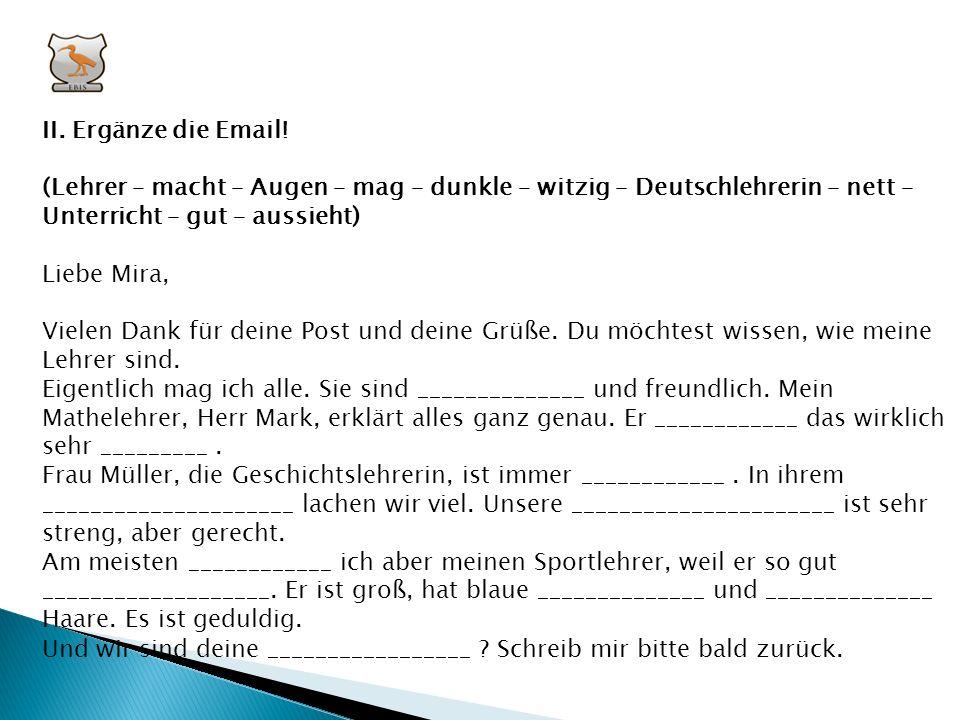 II. Ergänze die Email! (Lehrer – macht – Augen – mag – dunkle – witzig – Deutschlehrerin – nett – Unterricht – gut – aussieht)