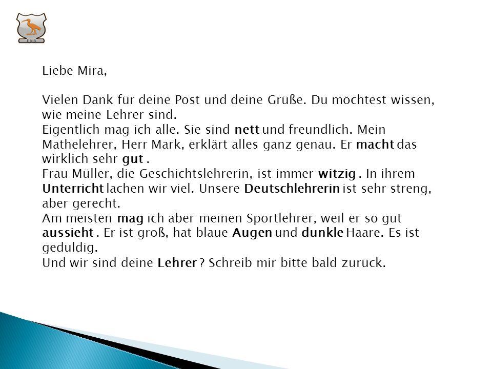 Liebe Mira, Vielen Dank für deine Post und deine Grüße. Du möchtest wissen, wie meine Lehrer sind.