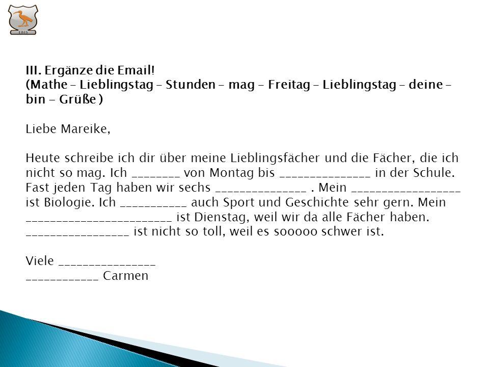 III. Ergänze die Email! (Mathe – Lieblingstag – Stunden – mag – Freitag – Lieblingstag – deine – bin - Grüße )