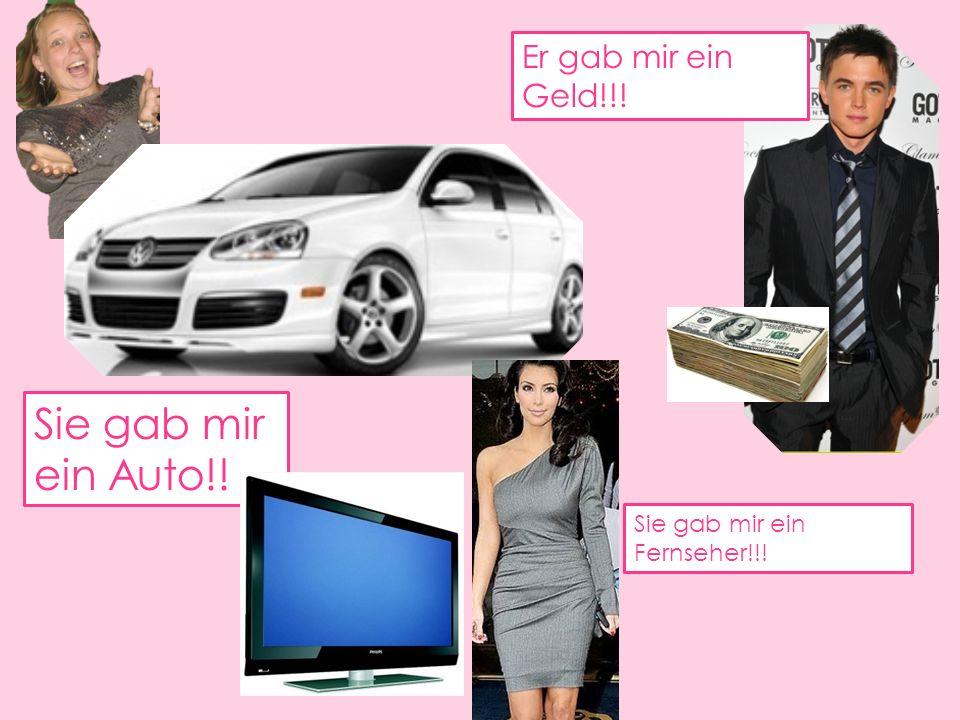 Sie gab mir ein Auto!! Er gab mir ein Geld!!!
