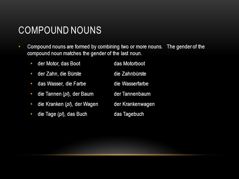 compound nounsCompound nouns are formed by combining two or more nouns. The gender of the compound noun matches the gender of the last noun.