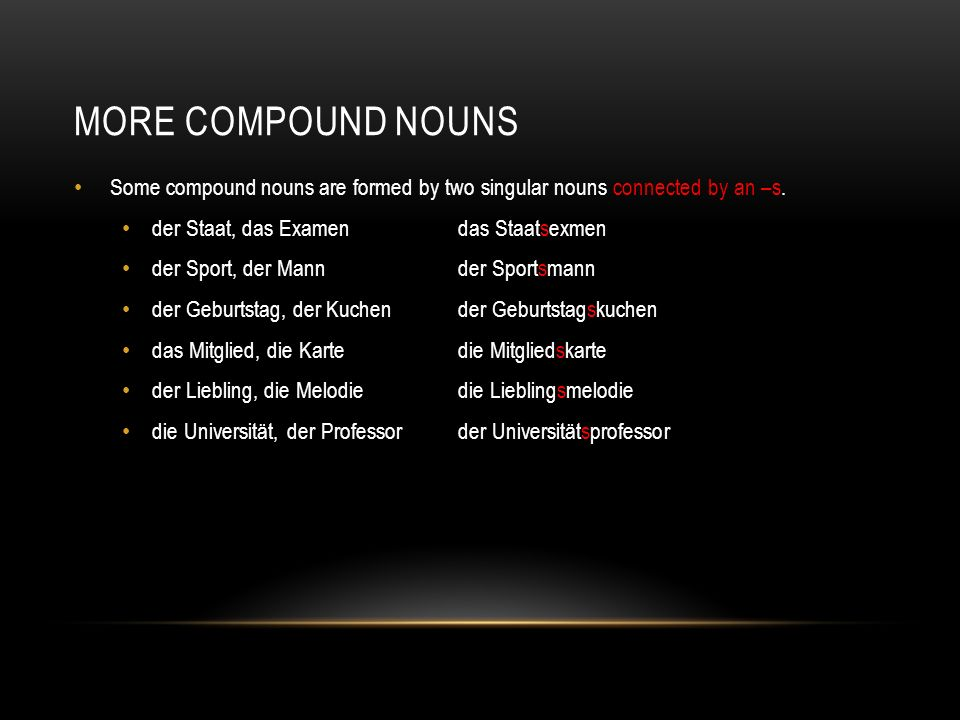 more compound nouns Some compound nouns are formed by two singular nouns connected by an –s. der Staat, das Examen das Staatsexmen.