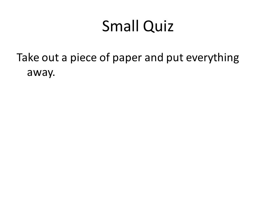 Small Quiz Take out a piece of paper and put everything away.