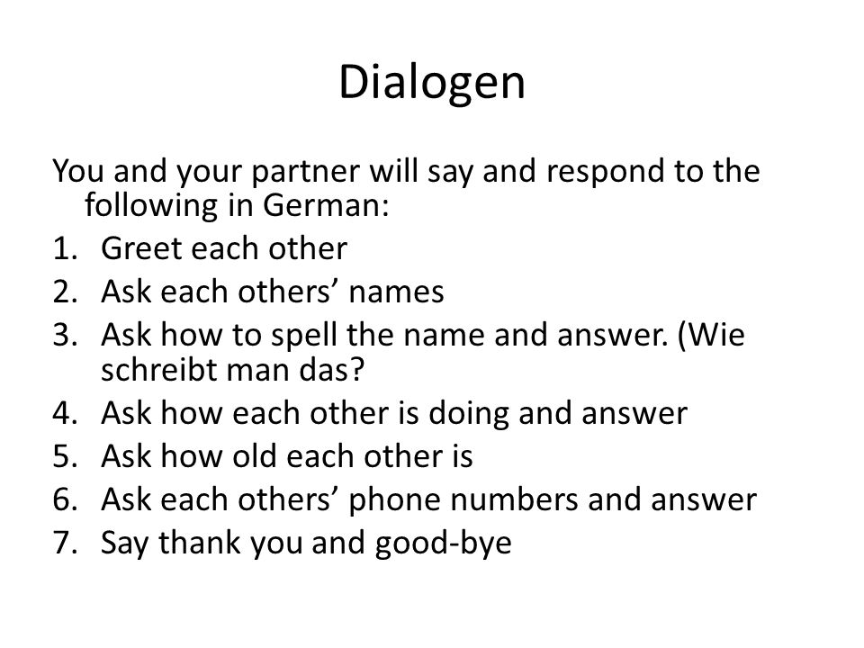 Dialogen You and your partner will say and respond to the following in German: Greet each other. Ask each others' names.