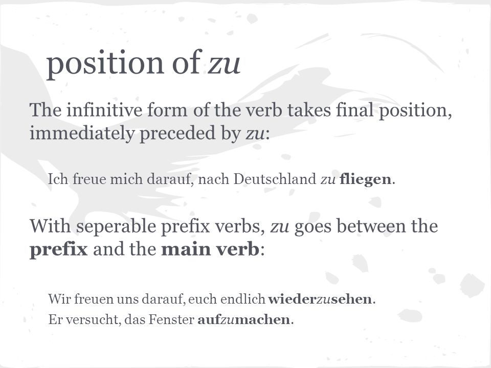 position of zu The infinitive form of the verb takes final position, immediately preceded by zu: