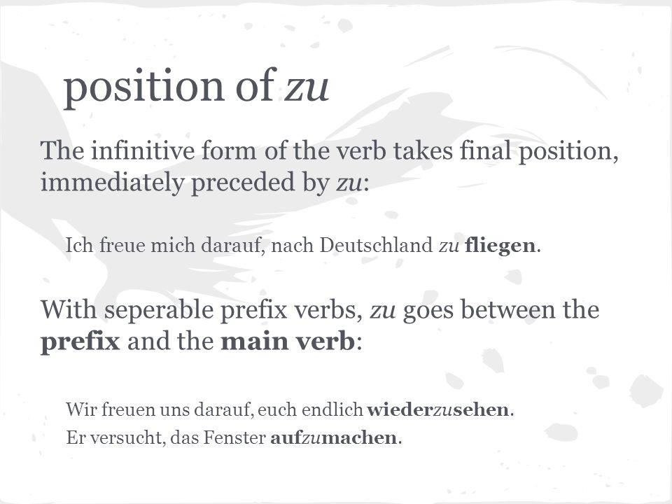 position of zuThe infinitive form of the verb takes final position, immediately preceded by zu: Ich freue mich darauf, nach Deutschland zu fliegen.