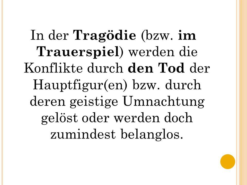 In der Tragödie (bzw. im Trauerspiel) werden die Konflikte durch den Tod der Hauptfigur(en) bzw.