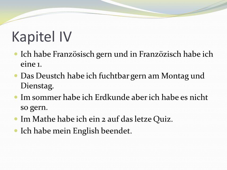 Kapitel IVIch habe Französisch gern und in Franzözisch habe ich eine 1. Das Deustch habe ich fuchtbar gern am Montag und Dienstag.