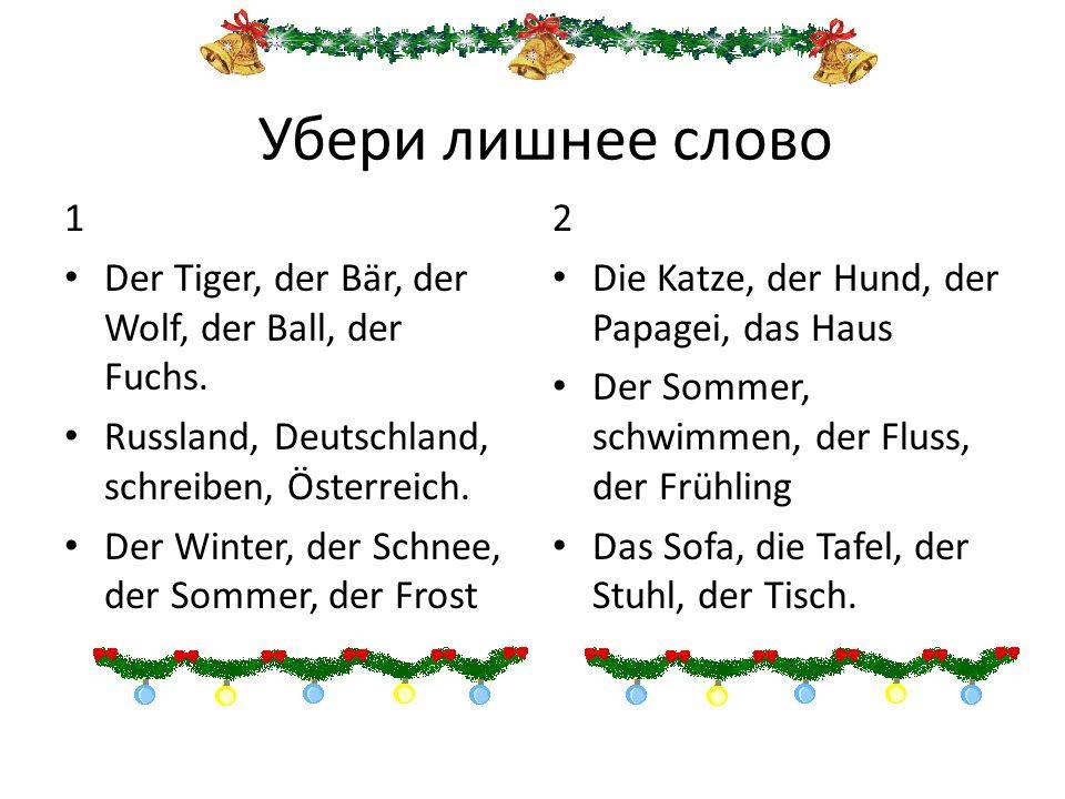 Убери лишнее слово 1. Der Tiger, der Bär, der Wolf, der Ball, der Fuchs. Russland, Deutschland, schreiben, Österreich.