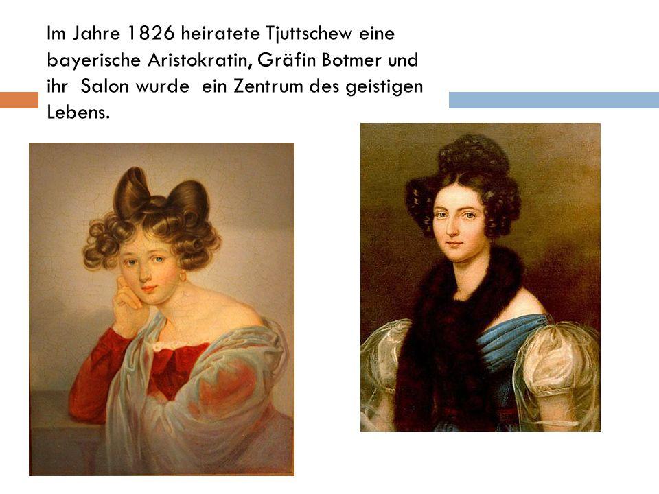 Im Jahre 1826 heiratete Tjuttschew eine bayerische Aristokratin, Gräfin Botmer und ihr Salon wurde ein Zentrum des geistigen Lebens.