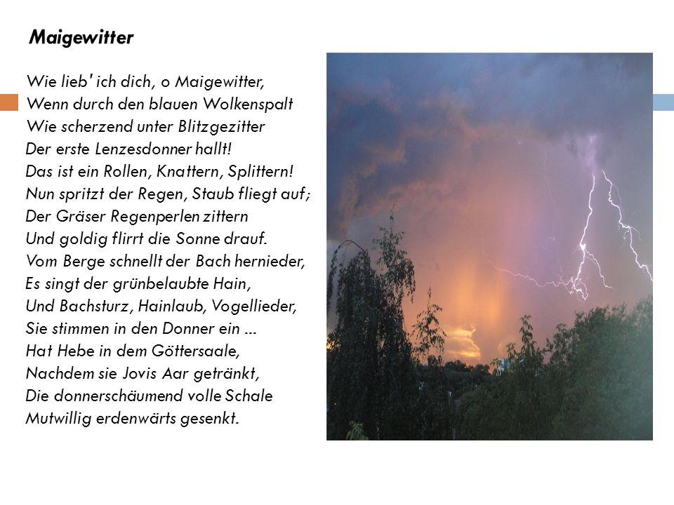 Maigewitter Wie lieb ich dich, o Maigewitter, Wenn durch den blauen Wolkenspalt Wie scherzend unter Blitzgezitter Der erste Lenzesdonner hallt!