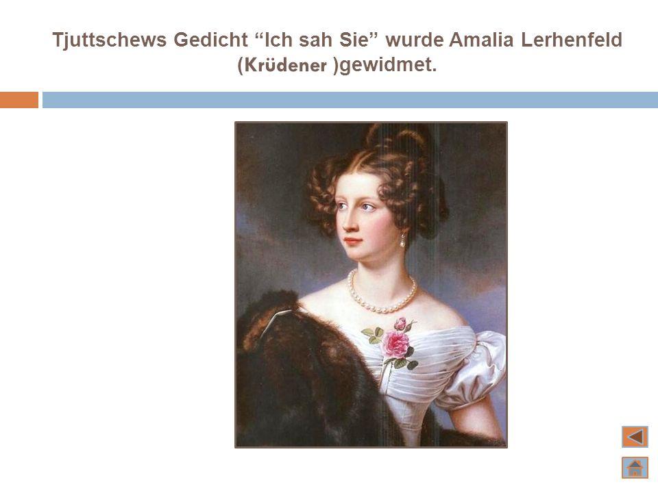 Tjuttschews Gedicht Ich sah Sie wurde Amalia Lerhenfeld (Krüdener )gewidmet.