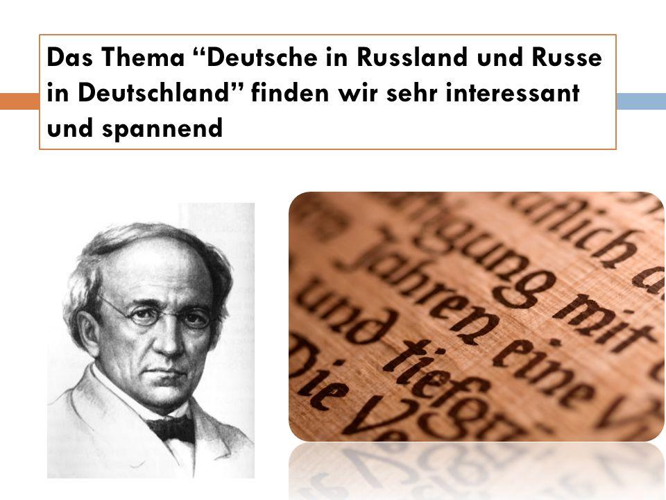 Das Thema Deutsche in Russland und Russe in Deutschland finden wir sehr interessant und spannend