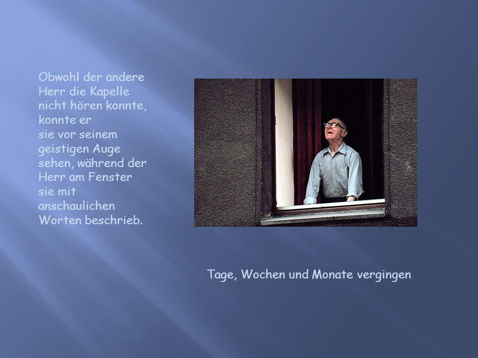 Obwohl der andere Herr die Kapelle nicht hören konnte, konnte er sie vor seinem geistigen Auge sehen, während der Herr am Fenster sie mit anschaulichen Worten beschrieb.