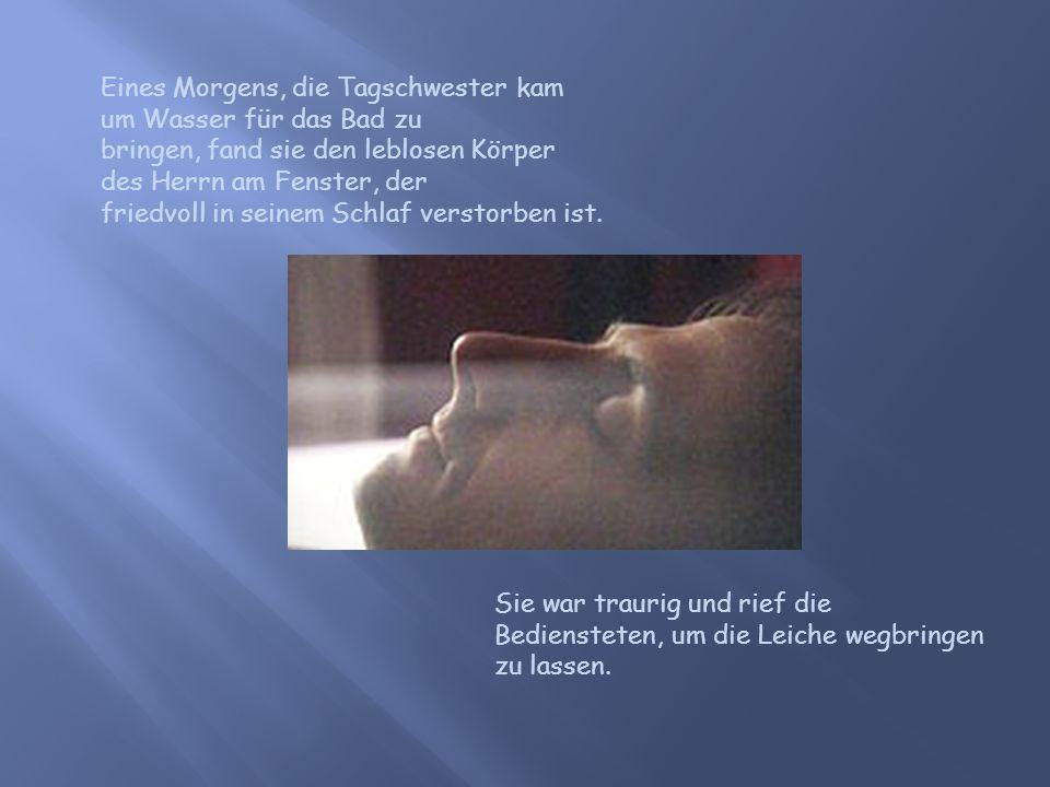 Eines Morgens, die Tagschwester kam um Wasser für das Bad zu bringen, fand sie den leblosen Körper des Herrn am Fenster, der friedvoll in seinem Schlaf verstorben ist.